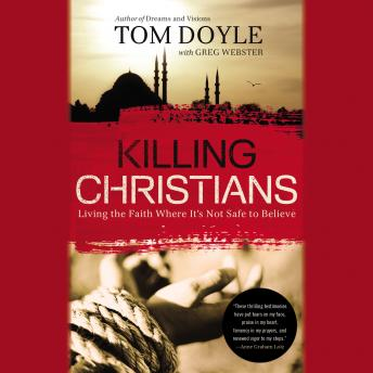 Killing Christians: Living the Faith Where It's Not Safe to Believe, Tom Doyle, Tom Parks