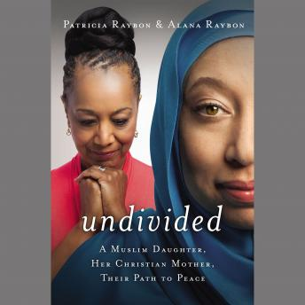 Undivided: A Muslim Daughter, Her Christian Mother, Their Path to Peace, Alana Raybon, Patricia Raybon