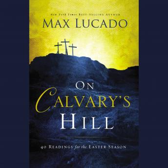 On Calvary's Hill: 40 Readings for the Easter Season, Max Lucado