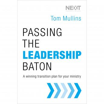 Passing the Leadership Baton: A Winning Transition Plan for Your Ministry, Tom Mullins