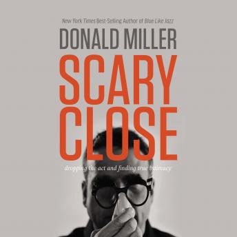 Scary Close: Dropping the Act and Finding True Intimacy, Donald Miller