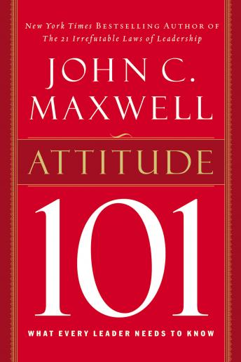 Attitude 101: What Every Leader Needs to Know, John C. Maxwell