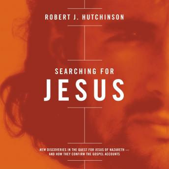 Searching For Jesus: New Discoveries in the Quest for Jesus of Nazareth---and How They Confirm the Gospel Accounts, Robert J. Hutchinson