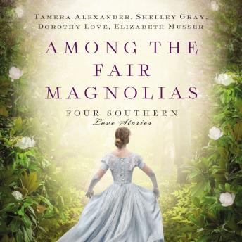 Among the Fair Magnolias: Four Southern Love Stories, Dorothy Love, Elizabeth Musser, Shelley Shepard Gray, Tamera Alexander
