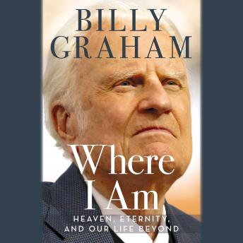 Where I Am: Heaven, Eternity, and Our Life Beyond, Billy Graham