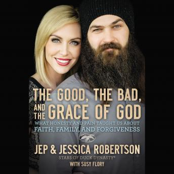 Good, the Bad, and the Grace of God: What Honesty and Pain Taught Us About Faith, Family, and Forgiveness, Jep And Jessica Robertson