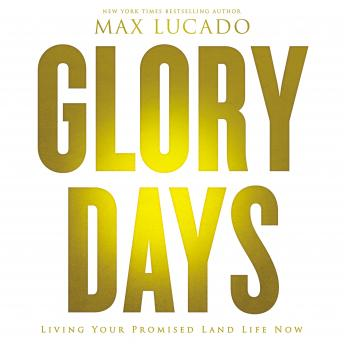 Glory Days: Living Your Promised Land Life Now, Max Lucado