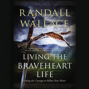Living the Braveheart Life: Finding the Courage to Follow Your Heart, Randall Wallace