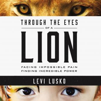 Through the Eyes of a Lion : Facing Impossible Pain, Finding Incredible Power, Levi Lusko
