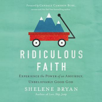 Ridiculous Faith: Experience the Power of an Absurdly, Unbelievably Good God, Shelene Bryan