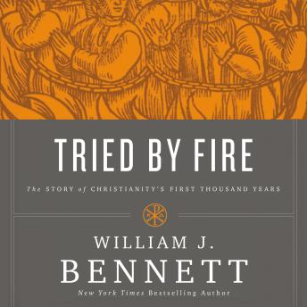 Tried by Fire: The Story of Christianity's First Thousand Years, Wayne Campbell, William J. Bennett