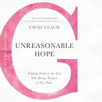 Unreasonable Hope: Finding Faith in the God Who Brings Purpose to Your Pain, Chad Veach