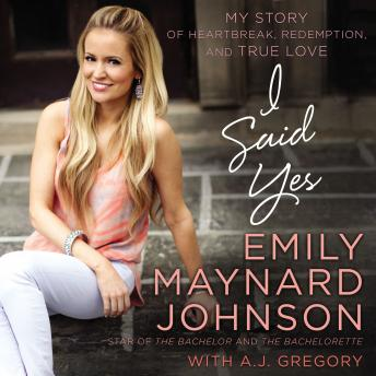 I Said Yes: My Story of Heartbreak, Redemption, and True Love, Emily Maynard Johnson, A. J. Gregory