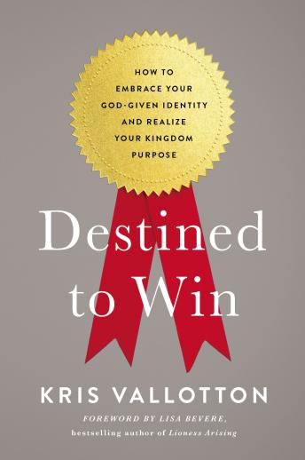 Destined To Win: How to Embrace Your God-Given Identity and Realize Your Kingdom Purpose, Kris Vallotton