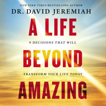 Life Beyond Amazing: 9 Decisions That Will Transform Your Life Today, David Jeremiah