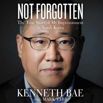 Not Forgotten: The True Story of My Imprisonment in North Korea, Kenneth Bae, Mark Tabb
