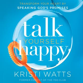 Talk Yourself Happy: Transform Your Heart by Speaking God's Promises, Kristi Watts