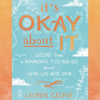 It's Okay About It: Lessons from a Remarkable Five-Year-Old About Living Life Wide Open