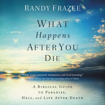 What Happens After You Die: A Biblical Guide to Paradise, Hell, and Life After Death, Randy Frazee