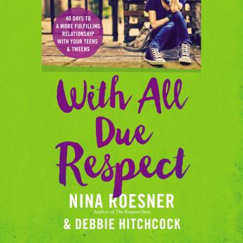 With All Due Respect: 40 Days to a More Fulfilling Relationship with Your Teens and Tweens, Debbie Hitchcock, Nina Roesner