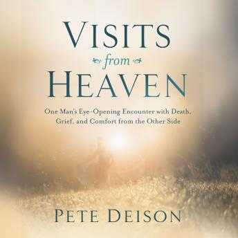 Visits from Heaven: One Man's Eye-Opening Encounter with Death, Grief, and Comfort from the Other Side, Pete Deison