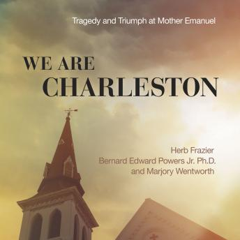 We Are Charleston: Tragedy and Triumph at Mother Emanuel, Dr. Bernard Edward Powers Jr., Marjory Wentworth, Herb Frazier