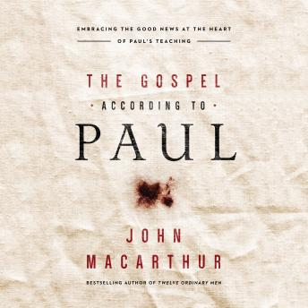 Gospel According to Paul: Embracing the Good News at the Heart of Paul's Teachings, John F. MacArthur