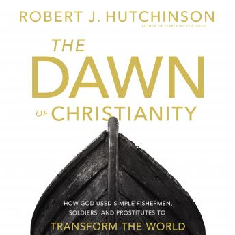 Dawn of Christianity: How God Used Simple Fishermen, Soldiers, and Prostitutes to Transform the World, Robert J. Hutchinson, Bill Russell