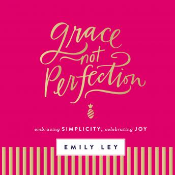 Grace, Not Perfection: Embracing Simplicity, Chasing Joy, Haley Cresswell, Emily Ley