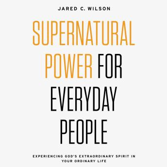 Supernatural Power for Everyday People: Experiencing God's Extraordinary Spirit in Your Ordinary Life, Jared C. Wilson