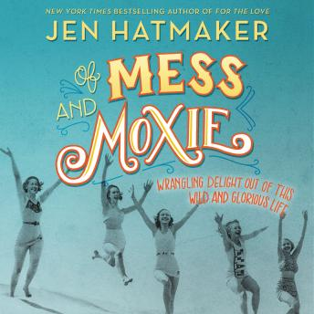 Of Mess and Moxie: Wrangling Delight Out of This Wild and Glorious Life, Jen Hatmaker