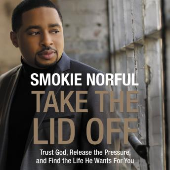 Take the Lid Off: Trust God, Release the Pressure, and Find the Life He Wants for You, Brandon Maloney, Smokie Norful