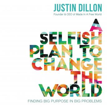 Selfish Plan to Change the World: Finding Big Purpose in Big Problems, Justin Dillon