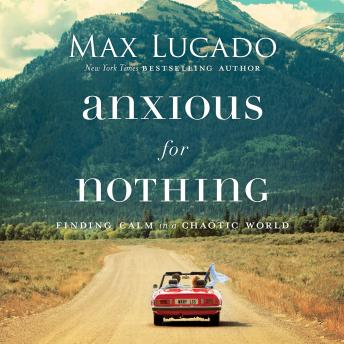 Download Anxious for Nothing: Finding Calm in a Chaotic World by Max Lucado