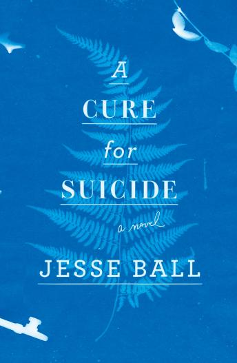 Cure for Suicide: A Novel, Jesse Ball