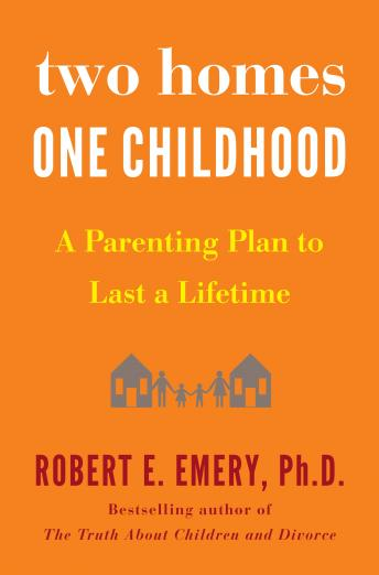 Two Homes, One Childhood: A Parenting Plan to Last a Lifetime, Robert E. Emery Ph.D