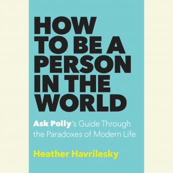 Download How to Be a Person in the World: Ask Polly's Guide Through the Paradoxes of Modern Life by Heather Havrilesky