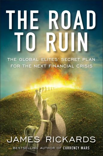 Road to Ruin: The Global Elites' Secret Plan for the Next Financial Crisis, James Rickards