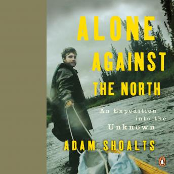 Alone Against the North: An Expedition into the Unknown, Audio book by Adam Shoalts