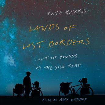 Download Lands of Lost Borders: Out of Bounds on the Silk Road by Kate Harris