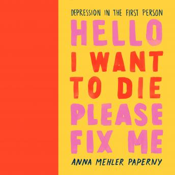 Hello I Want to Die Please Fix Me: Depression in the First Person, Anna Mehler Paperny
