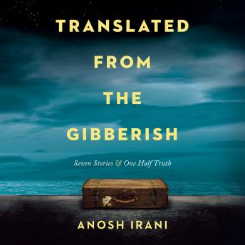 Translated from the Gibberish: Seven Stories and One Half Truth, Anosh Irani