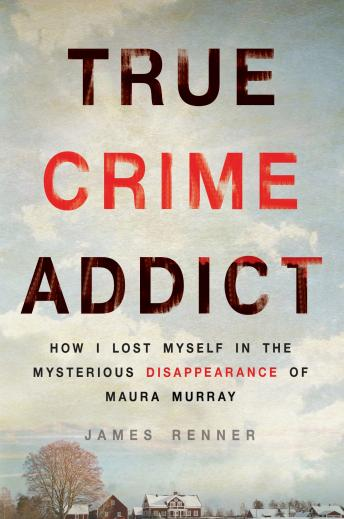 True Crime Addict: How I Lost Myself in the Mysterious Disappearance of Maura Murray, James Renner