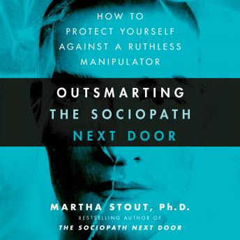 Outsmarting the Sociopath Next Door: How to Protect Yourself Against a Ruthless Manipulator, Martha Stout