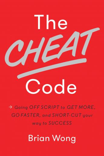 Cheat Code: Going Off Script to Get More, Go Faster, and Shortcut Your Way to Success, Brian Wong