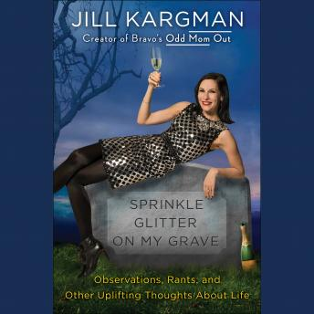 Sprinkle Glitter on My Grave: Observations, Rants, and Other Uplifting thoughts About Life, Jill Kargman
