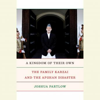 Download Kingdom of Their Own: The Family Karzai and the Afghan Disaster by Joshua Partlow