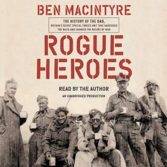 Download Rogue Heroes: The History of the SAS, Britain's Secret Special Forces Unit That Sabotaged the Nazis and Changed the Nature of War by Ben Macintyre