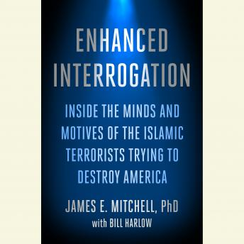 Enhanced Interrogation: Inside the Minds and Motives of the Islamic Terrorists Trying To Destroy America, Ph.D. James E. Mitchell