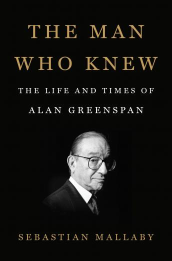 Man Who Knew: The Life and Times of Alan Greenspan, Sebastian Mallaby